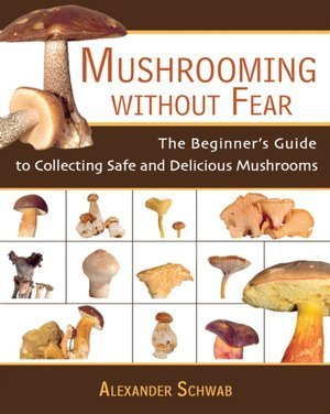 Mushrooming without Fear, The Beginner's Guide to Collecting Safe and Delicious Mushrooms by Alexander Schwab