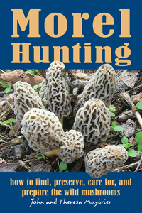 Morel Hunting: How to Find, Preserve, Care for, and Prepare the Wild Mushrooms by John and Theresa Maybrier